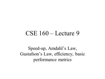 CSE 160 – Lecture 9 Speed-up, Amdahl's Law, Gustafson's Law, efficiency, basic performance metrics.
