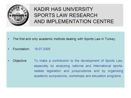 KADIR HAS UNIVERSITY SPORTS LAW RESEARCH AND IMPLEMENTATION CENTRE The first and only academic institute dealing with Sports Law in Turkey. Foundation: