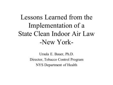 Lessons Learned from the Implementation of a State Clean Indoor Air Law -New York- Ursula E. Bauer, Ph.D. Director, Tobacco Control Program NYS Department.