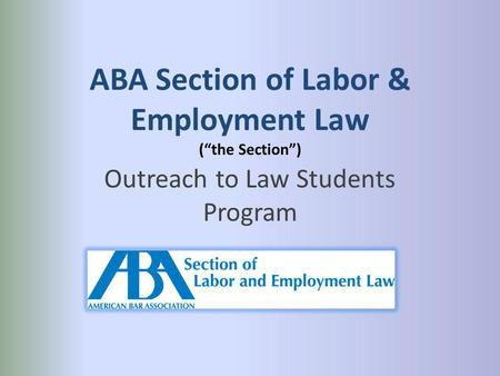 ABA Section of Labor & Employment Law (the Section) Outreach to Law Students Program.