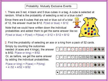 Probability: Mutually Exclusive Events 1. There are 3 red, 4 black and 5 blue cubes in a bag. A cube is selected at random. What is the probability of.