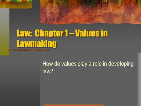 Law: Chapter 1 – Values in Lawmaking How do values play a role in developing law?