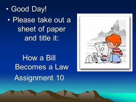 Good Day! Please take out a sheet of paper and title it: How a Bill Becomes a Law Assignment 10.