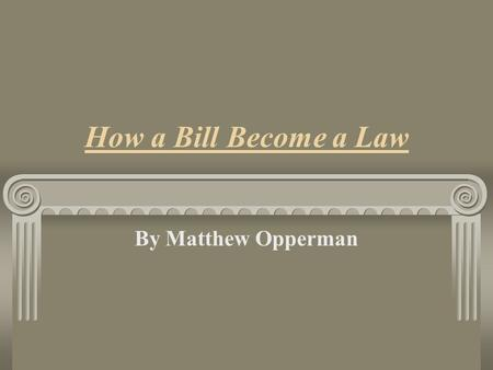 How a Bill Become a Law By Matthew Opperman Rationale: This Lesson is designed to teach and reinforce the law making process. It is important for students.