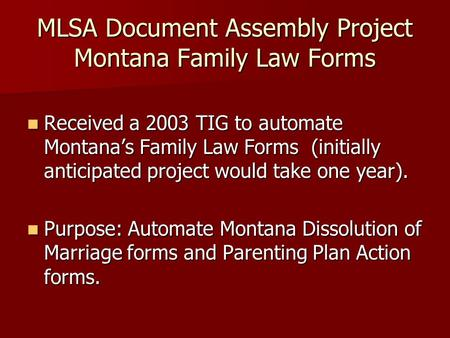 MLSA Document Assembly Project Montana Family Law Forms Received a 2003 TIG to automate Montanas Family Law Forms (initially anticipated project would.