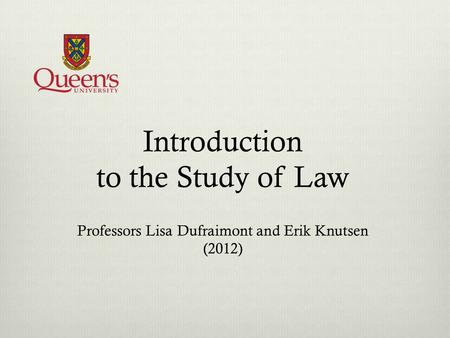Introduction to the Study of Law Professors Lisa Dufraimont and Erik Knutsen (2012)