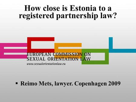 How close is Estonia to a registered partnership law? Reimo Mets, lawyer. Copenhagen 2009.