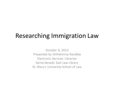 Researching Immigration Law October 9, 2013 Presented by Wilhelmina Randtke Electronic Services Librarian Sarita Kenedy East Law Library St. Marys University.