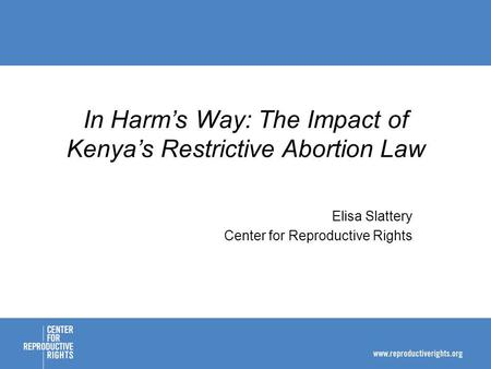 Elisa Slattery Center for Reproductive Rights In Harms Way: The Impact of Kenyas Restrictive <strong>Abortion</strong> Law.