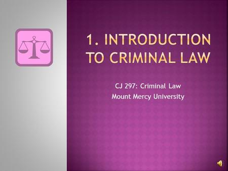 CJ 297: Criminal Law Mount Mercy University 2 Criminal Law Rules of society Thou shalt not… Punishment Applies to all Criminal Procedure Rules that.