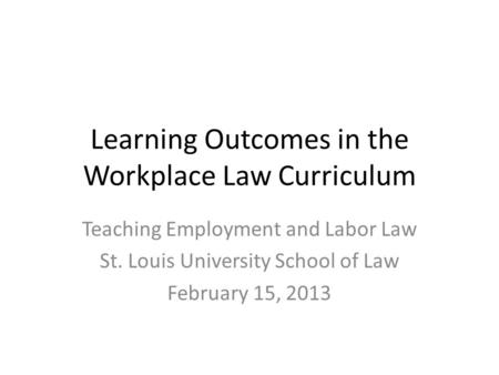 Learning Outcomes in the Workplace Law Curriculum Teaching Employment and Labor Law St. Louis University School of Law February 15, 2013.