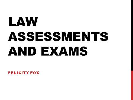 LAW ASSESSMENTS AND EXAMS FELICITY FOX. INTRODUCTION TO LAW ASSESSMENTS How will I be assessed in law school? Research assignments Issue based assignments/problem.