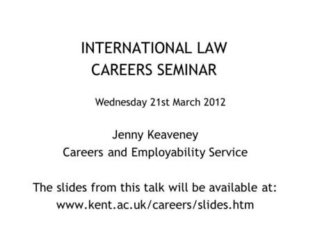 INTERNATIONAL LAW CAREERS SEMINAR Jenny Keaveney Careers and Employability Service The slides from this talk will be available at: www.kent.ac.uk/careers/slides.htm.