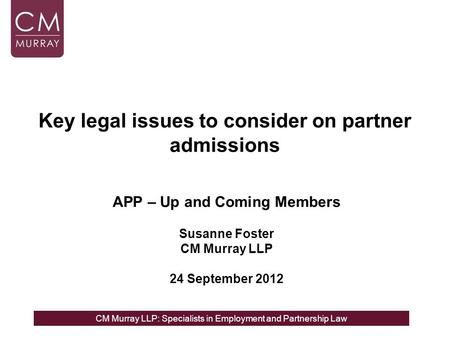 CM Murray LLP: Specialists in Employment and Partnership Law Key legal issues to consider on partner admissions APP – Up and Coming Members Susanne Foster.