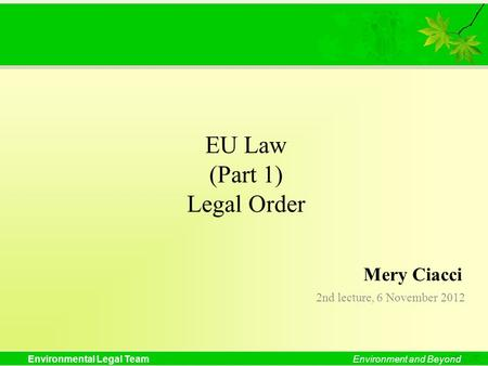 Environmental Legal TeamEnvironment and Beyond EU Law (Part 1) Legal Order 2nd lecture, 6 November 2012 Mery Ciacci.