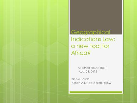 Geographical Indications Law: a new tool for Africa? All Africa House (UCT) Aug. 28, 2012 Seble Baraki Open A.I.R. Research Fellow.