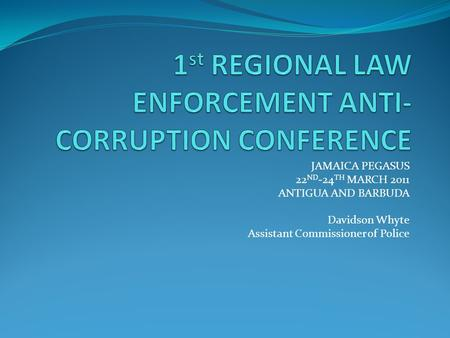JAMAICA PEGASUS 22 ND -24 TH MARCH 2011 ANTIGUA AND BARBUDA Davidson Whyte Assistant Commissioner of Police.