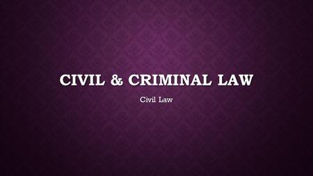 Civil & criminal law Civil Law.
