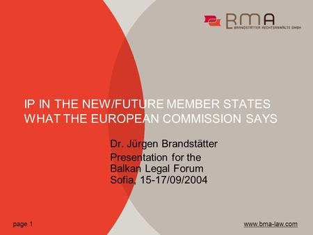 Dr. Jürgen Brandstätter Presentation for the Balkan Legal Forum Sofia, 15-17/09/2004 IP IN THE NEW/FUTURE MEMBER STATES WHAT THE EUROPEAN COMMISSION SAYS.