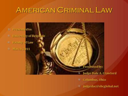 American Criminal Law Presented to: University of Belgrade Faculty of Law March 2011 Presented by: Judge Dale A. Crawford Columbus, Ohio