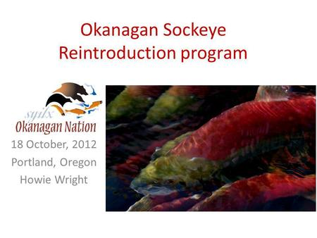 Okanagan Sockeye Reintroduction program 18 October, 2012 Portland, Oregon Howie Wright.