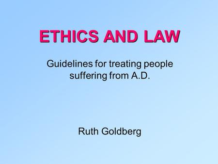 ETHICS AND LAW Guidelines for treating people suffering from A.D. Ruth Goldberg.