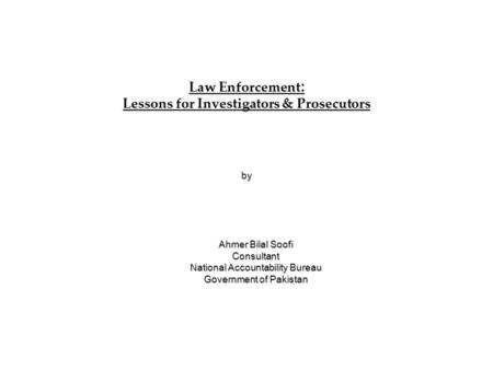 Law Enforcement : Lessons for Investigators & Prosecutors by Ahmer Bilal Soofi Consultant National Accountability Bureau Government of Pakistan.