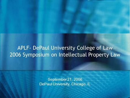September 21, 2006 DePaul University, Chicago, IL APLF- DePaul University College of Law 2006 Symposium on Intellectual Property Law.