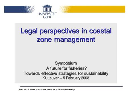 Legal perspectives in coastal zone management Symposium A future for fisheries? Towards effective strategies for sustainability KULeuven – 5 February.