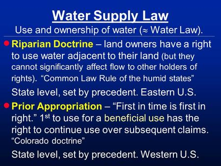 Water Supply Law Use and ownership of water ( Water Law). Riparian Doctrine – land owners have a right to use water adjacent to their land (but they cannot.