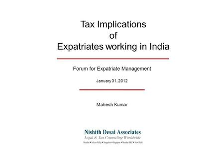 Tax Implications of Expatriates working in India Forum for Expatriate Management January 31, 2012 Mahesh Kumar.