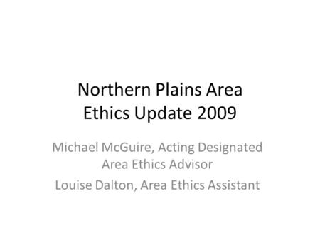 Northern Plains Area Ethics Update 2009 Michael McGuire, Acting Designated Area Ethics Advisor Louise Dalton, Area Ethics Assistant.