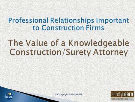1. Among the most important advisors to a construction firm are: –Professional surety bond producer –Knowledgeable construction/surety attorney –Construction-oriented.