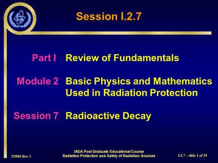 3/2003 Rev 1 I.2.7 – slide 1 of 35 Session I.2.7 Part I Review of Fundamentals Module 2Basic Physics and Mathematics Used in Radiation Protection Session.