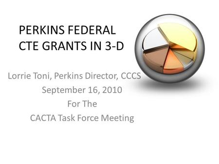 PERKINS FEDERAL CTE GRANTS IN 3-D Lorrie Toni, Perkins Director, CCCS September 16, 2010 For The CACTA Task Force Meeting.