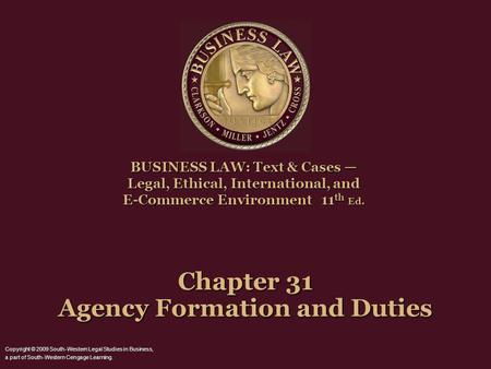 Chapter 31 Agency Formation and Duties BUSINESS LAW: Text & Cases Legal, Ethical, International, and E-Commerce Environment 11 th Ed. Copyright © 2009.