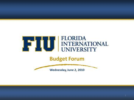 1 Budget Forum Wednesday, June 2, 2010. 2 © 2010 Florida International University 2 FLORIDA INTERNATIONAL UNIVERSITY Budget Forum AGENDA Education & General.