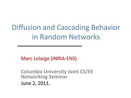 Diffusion and Cascading Behavior in Random Networks Marc Lelarge (INRIA-ENS) Columbia University Joint CS/EE Networking Seminar June 2, 2011.