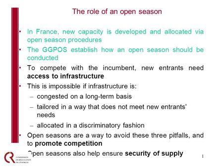 1 In France, new capacity is developed and allocated via open season procedures The GGPOS establish how an open season should be conducted To compete with.