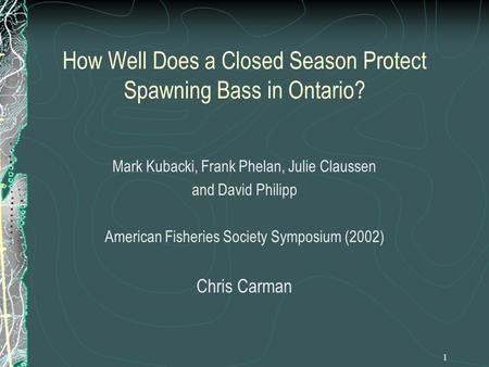 1 How Well Does a Closed Season Protect Spawning Bass in Ontario? Mark Kubacki, Frank Phelan, Julie Claussen and David Philipp American Fisheries Society.