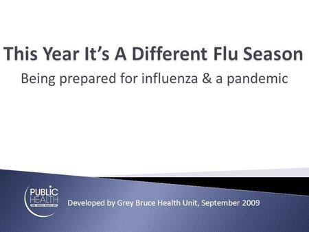 Being prepared for influenza & a pandemic Developed by Grey Bruce Health Unit, September 2009.