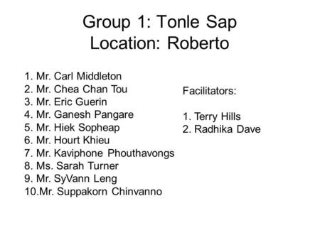 Group 1: Tonle Sap Location: Roberto 1.Mr. Carl Middleton 2.Mr. Chea Chan Tou 3.Mr. Eric Guerin 4.Mr. Ganesh Pangare 5.Mr. Hiek Sopheap 6.Mr. Hourt Khieu.