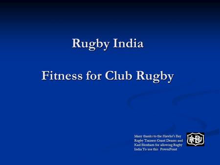 Rugby India Fitness for Club Rugby Many thanks to the Hawke's Bay Rugby Trainers Grant Dearns and Karl Bloxham for allowing Rugby India To use this PowerPoint.