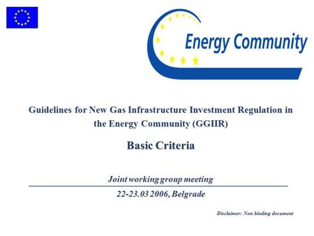 Guidelines for New Gas Infrastructure Investment Regulation in the Energy Community (GGIIR) Basic Criteria Joint working group meeting 22-23.03 2006, Belgrade.