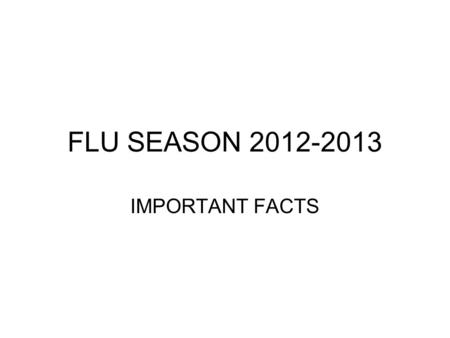 FLU SEASON 2012-2013 IMPORTANT FACTS.