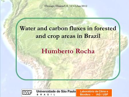 Water and carbon fluxes in forested and crop areas in Brazil Humberto Rocha Chicago, Illinois/US, 12-13 Jun 2012.