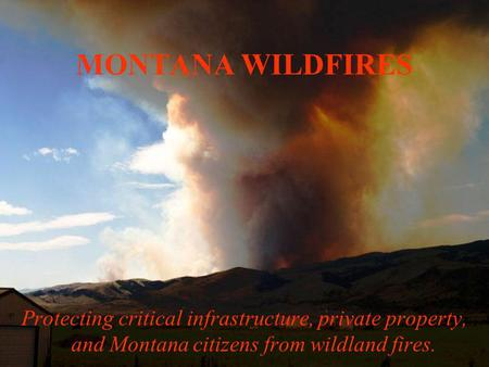 MONTANA WILDFIRES Protecting critical infrastructure, private property, and Montana citizens from wildland fires.