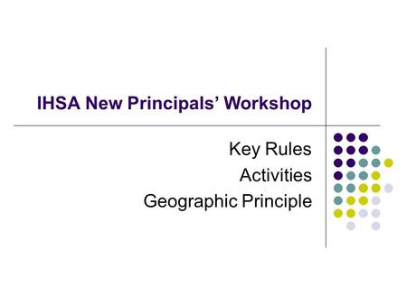 IHSA New Principals Workshop Key Rules Activities Geographic Principle.