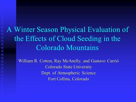 A Winter Season Physical Evaluation of the Effects of Cloud Seeding in the Colorado Mountains William R. Cotton, Ray McAnelly, and Gustavo Carrió Colorado.