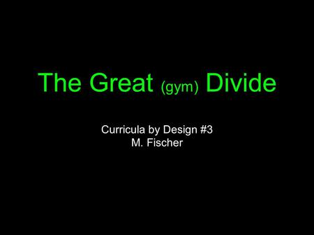 The Great (gym) Divide Curricula by Design #3 M. Fischer.